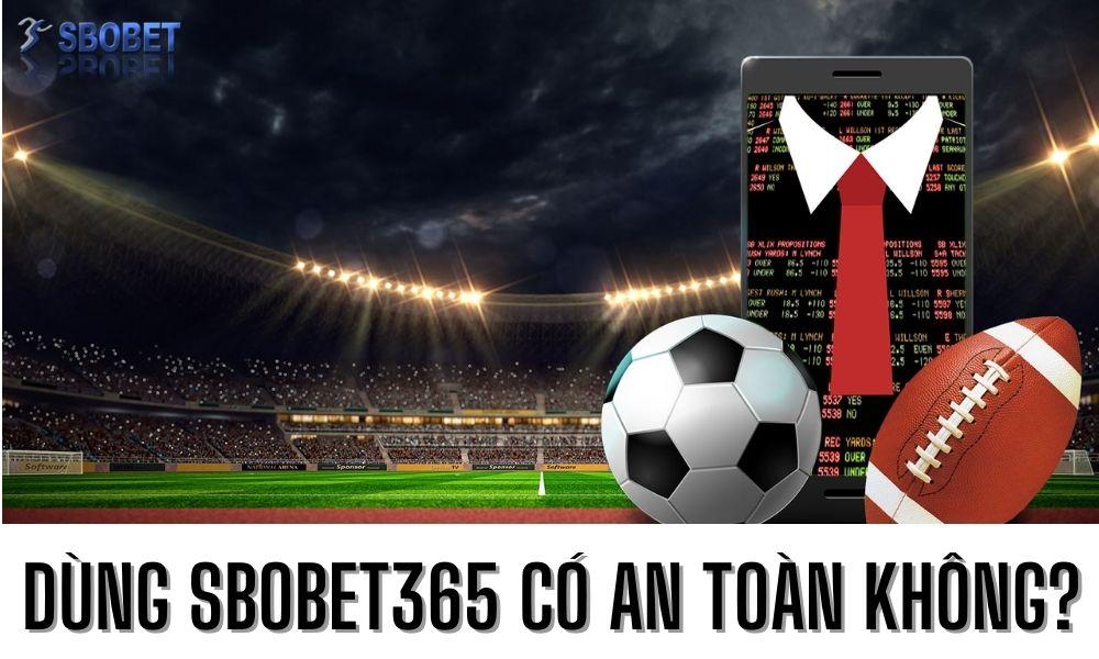 Dùng Sbobet365 có an toàn không